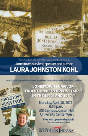 "The University of Southern Indiana proudly presents: Jonestown Survivor, speaker, and author: Laura Johnston Kohl. Hear Kohl reflect on her experience and how she survived while 913 others perished. ""Jonestown survivor - evolution of People's Temple in the 1960's and 1970's"". Monday, April 10, 2017, at 6:30 PM, on USI Campus in Carter Hall in the University Center West. This is free and open to the public. More information at USI.edu."