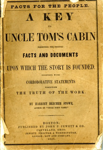 "Front cover of ""Facts for the People. A Key to Uncle Tom's Cabin presenting the original Facts and Documents upon which the story is founded. Together with corroborative statements verifying the truth of the work. By Harriet Beecher Stowe, author of ""Uncle Tom's Cabin"". Boston: publshed by John P. Jewett and Company. Cleveland, Ohio: Jewett, Proctor, and Worthington. London: Low and Company, 1858."
