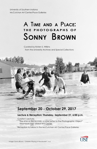 "University of Southern Indiana McCutchan Art Center/Pace Galleries presents, ""A Time and A Place: The Photographs of Sonny Brown"". Curated by Kristen S. Wilkins from the University Archives and Special Collections. September 20 through October 29, 2017. Lecture and Reception: Thursday, September 21, 6:00 PM. Curator's Lecture: The Artist in the Archive, a love letter to the Photographic Object"", Kleymeyer Hall, Liberal Arts Center. Reception to follow in the McCutchan Art Center/Pace Galleries. Image background: Sonny Brown, ""Children Playing in Floodwaters, n.d.""."