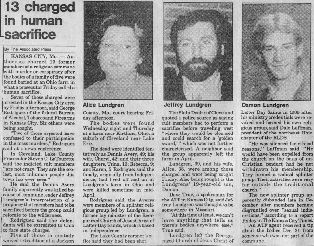 """Transcript: 13 charged in human sacrifice By The Associated Press KANSAS CITY, Mo. – Authorities charged 13 former members of a religious commune with murder or conspiracy after the bodies of a family of five were found buried at an Ohio farm in what a prosecutor Friday called a human sacrifice. Seven of those charged were arrested in the the Kansas City area by Friday afternoon, said George Rodriguez of the federal Bureau of Alcohol, Tobacco and Firearms in Kansas City. Six others were being sought. """"Two of those arrested have confessed to their participation the mass murders,"""" Rodriguez said at a news conference. In Cleveland, Lake County prosecutor Steven C. LaTourette said the indicted cult members """"are not crazy. They are the coolest, most inhuman people this town has ever seen."""" He said the Dennis Avery family apparently was killed because of commune leader Jeffrey Lundgren's interpretation of a prophecy that members had to be sacrificed before the group could relocate to the wilderness. Rodriguez said the defendants will be extradited to Ohio to face state charges. Five of those in custody waived extradition at a Jackson County, Mo., court hearing Friday afternoon. The bodies were found Wednesday night and Thursday at a farm near Kirtland, Ohio, a ' suburb of Cleveland near Lake Erie. The dead were identified tentatively as Dennis Avery, 49; his wife, Cheryl, 42; and their three daughters, Trina, 13; Rebecca, 9; and Karen, 5. Rodriguez said the family, originally from Independence, had lived off and on at Lundgren's farm in Ohio and were killed sometime in mid-April. Rodriguez said the Averys were members of a splinter religious group led by Lundgren, a former lay minister of the Reorganized Church of Jesus Christ of Latter Day Saints, which is based in Independence. The Lake County coroner's office said they had been shot. The Plain Dealer of Cleveland quoted a police source as saying cult members had to perform a sacrifice before traveling west """"where they """