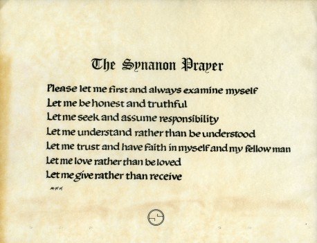 The Synanon Prayer: Please let me first and always examine myself. Let Me be honest and truthful. Let me seek and assume responsibility. Let me understand rather than be understood. Let me trust and have faith in myself and my fellow man. Let me love rather than be loved. Let me give rather than receive.