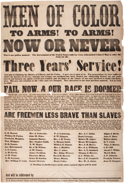 "Poster for African-Americans to serve in the American Civil War: ""Men of Color: To Arms! To Arms! Now or Never. This is our golden moment! The Government of the United States calls for every able-bodied colored man to enter the Army for the three years' service! And join in fighting the battles of liberty and the Union. A new era is open to us. For generations we have suffered under the horrors of slavery, outrage, and wrong; our manhood has been denied, our citizenship blotted out, our souls seared and burned, our spirits cowed and crushed and the hopes of the future of our race involved in doubt and darkness. Fail now, and our race is doomed! This is the soil of our birth. We must now awake, arise, or be forever fallen. If we value liberty, if we wish to be free in this land, if we love our country, if we love our families, our children, our home, we must strike now while our country calls; we must rise up in the dignity of our manhood, and show by our own right arms that we are worthy to be freeman. Our enemies have made the country believe that we are craven cowards, without soul, without manhood, without the spirit of soldiers. Shall we die with this stigma resting upon our graves! Shall we leave this inheritance of shame to our children? No! A thousand times NO! We WILL rise! The alternative is upon us. Let us rather die freeman than live to be slavces. What is life without liberty! We say that we have manhood: now is the time to prove it. A nation or a people that cannot fight may be pitied, but cannot be respected. If we would be regarded men, if we would forever silence the tongue of Calumny, of Prejudice and Hate, let us Rise Now and Fly to Arms! We have seen what Valor and Heroism our Brothers displayed at Port Hudson and Milliken's Bend, though they are just from the galling, poisoning grasp of slavery, they have startled the world by the most exalted heroism. If they have proved themselves heroes, cannot WE PROVE OURSELVES MEN! Are freemen less brave than slaves? More than a milion white men have left comfortable homes and joined the armies of the Union to save their country. Cannot we leave ours, and swell the hosts of the Union, to save our liberties, vindicate our manhood, and deserve well of our Country. MEN OF COLOR! the Englishmen, the Irishmen, the Frenchmen, the German, the American, have been called to assert their claim to freedom and a manly character, by an appeal to the sword. The day that has seen an enslaved race in arms has, in all history, seen their last trial. We now see that our last opportunity has come. If We are not lower in the scale of humanity than Englishmen, Irishmen, White Americans, and other races, we can show it now. Men of color, Brothers and Fathers, we appeal to you, by all your concern for yourselves and your liberties, by all your regard for God and humanity, by all your desire for Citizenship and Equality before the law by all your love for the Country, to stop at no subterfuge, listen to nothing that shall deter you from rallying for the Army. Come forward, and at once enroll your names for the three years' service. Strike now and you are henceforth and forever freeman! Source: https://commons.wikimedia.org/wiki/Commons:Featured_picture_candidates/Log/May_2017#/media/File:Men_of_Color_Civil_War_Recruitment_Broadside_1863.png"